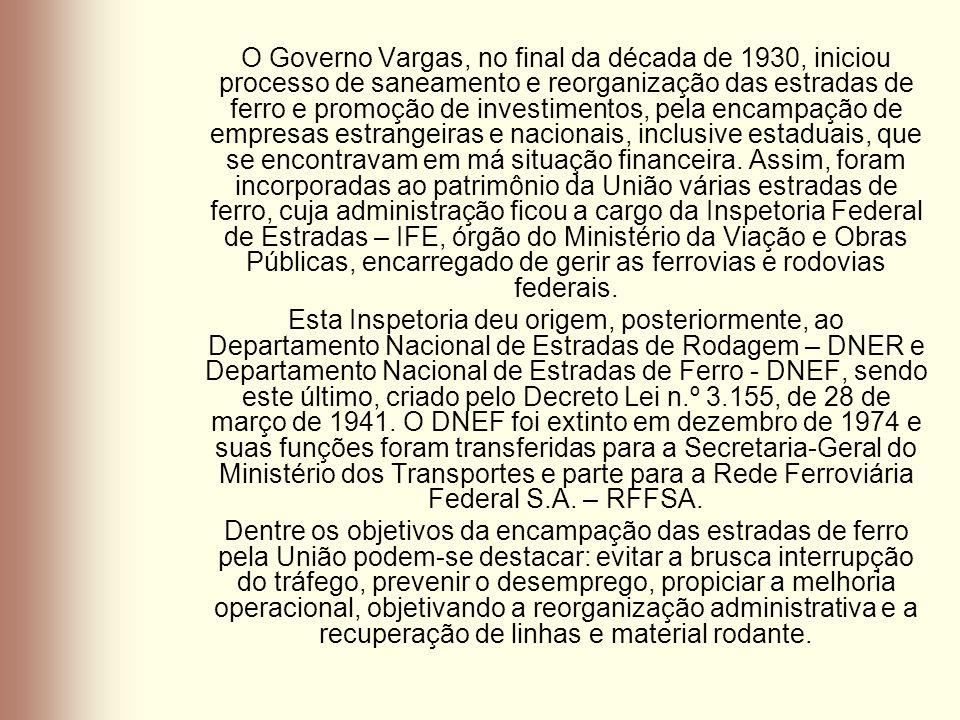 O Governo Vargas, no final da década de 1930, iniciou processo de saneamento e reorganização das estradas de ferro e promoção de investimentos, pela e