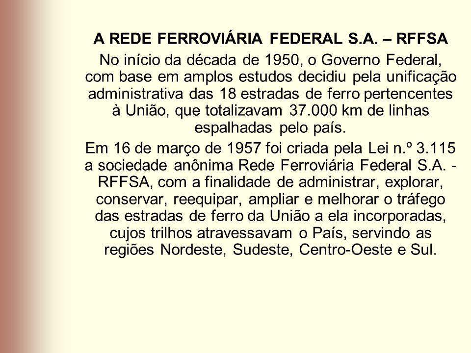 A REDE FERROVIÁRIA FEDERAL S.A. – RFFSA No início da década de 1950, o Governo Federal, com base em amplos estudos decidiu pela unificação administrat