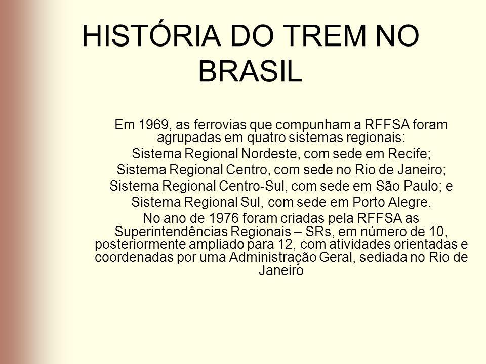 HISTÓRIA DO TREM NO BRASIL Em 1969, as ferrovias que compunham a RFFSA foram agrupadas em quatro sistemas regionais: Sistema Regional Nordeste, com se