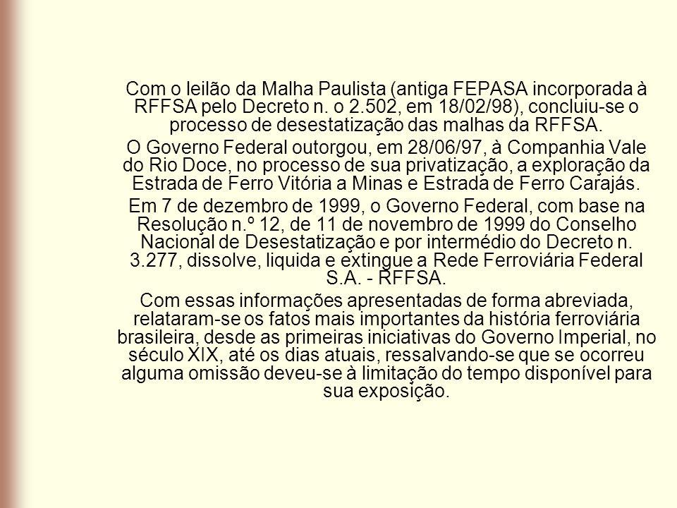 Com o leilão da Malha Paulista (antiga FEPASA incorporada à RFFSA pelo Decreto n. o 2.502, em 18/02/98), concluiu-se o processo de desestatização das