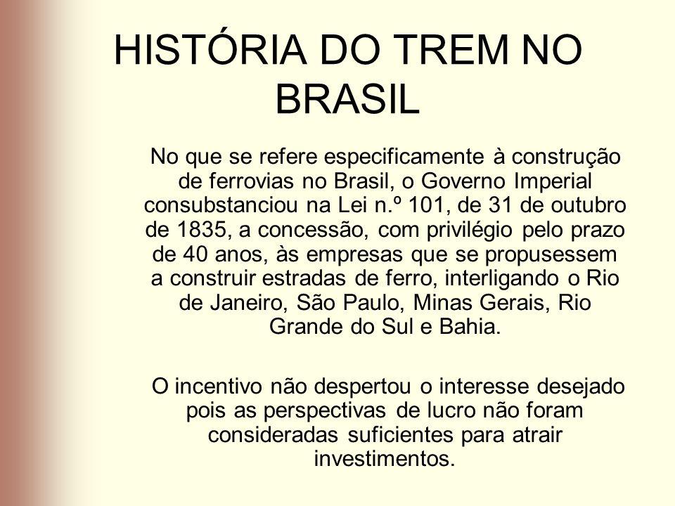 HISTÓRIA DO TREM NO BRASIL No que se refere especificamente à construção de ferrovias no Brasil, o Governo Imperial consubstanciou na Lei n.º 101, de
