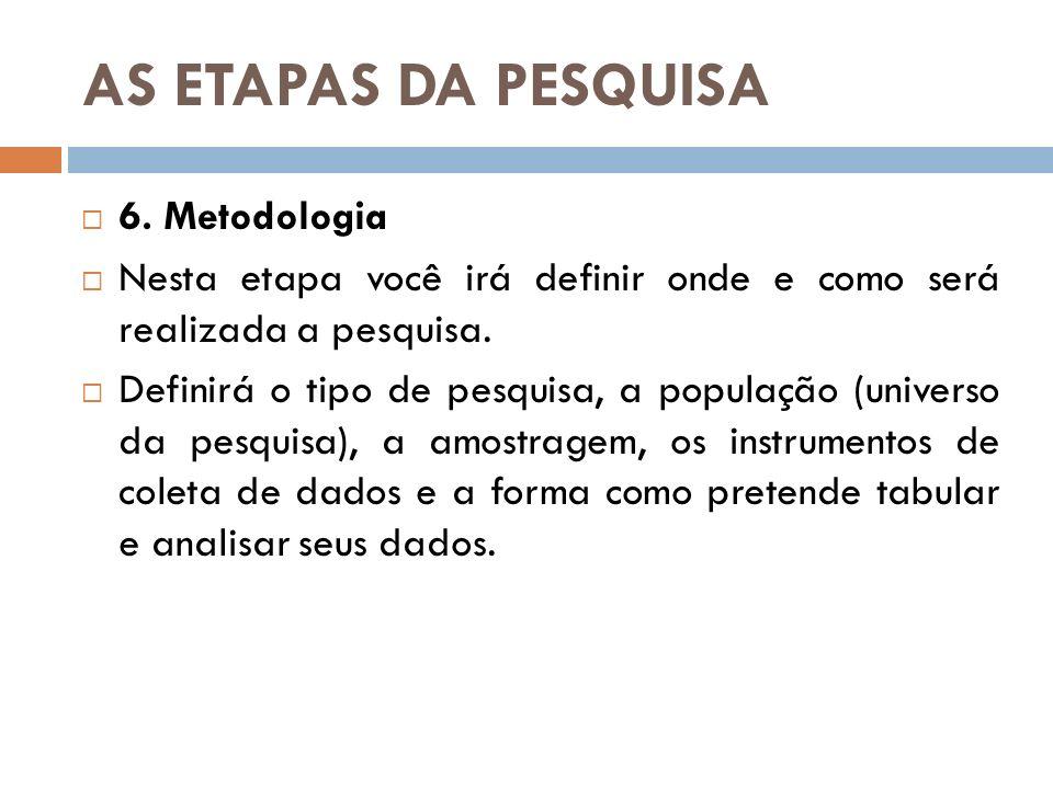 AS ETAPAS DA PESQUISA 6. Metodologia Nesta etapa você irá definir onde e como será realizada a pesquisa. Definirá o tipo de pesquisa, a população (uni