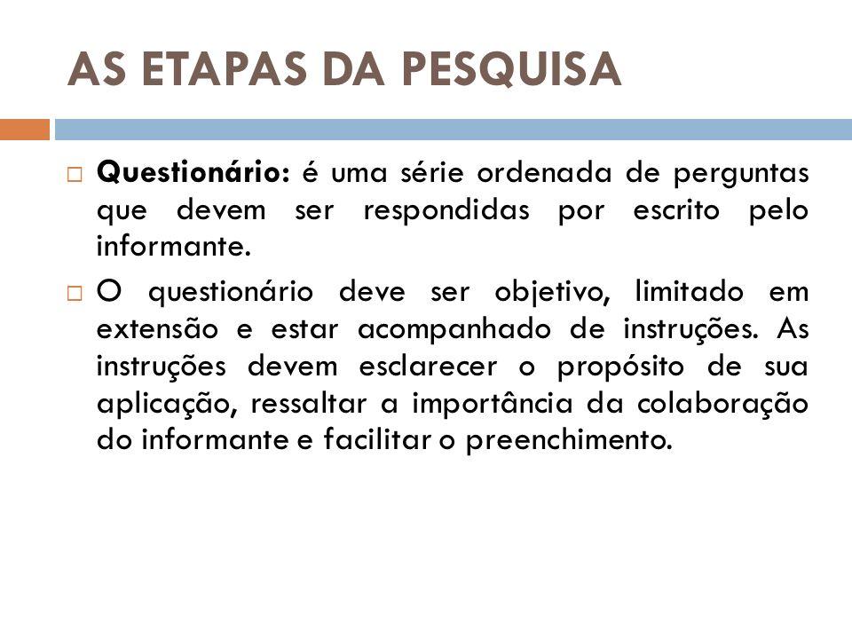 AS ETAPAS DA PESQUISA Questionário: é uma série ordenada de perguntas que devem ser respondidas por escrito pelo informante. O questionário deve ser o
