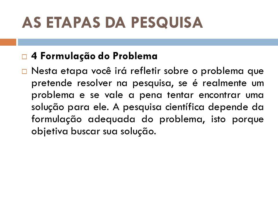 AS ETAPAS DA PESQUISA 4 Formulação do Problema Nesta etapa você irá refletir sobre o problema que pretende resolver na pesquisa, se é realmente um pro