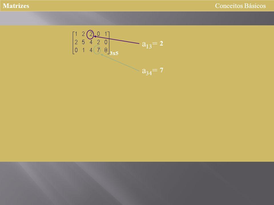 Matrizes Conceitos Básicos 3x5 a 13 = 2 a 34 = 7