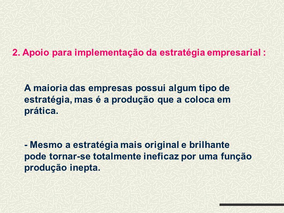 2. Apoio para implementação da estratégia empresarial : A maioria das empresas possui algum tipo de estratégia, mas é a produção que a coloca em práti