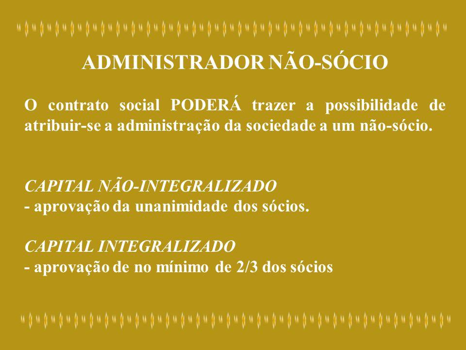 ADMINISTRADOR NÃO-SÓCIO O contrato social PODERÁ trazer a possibilidade de atribuir-se a administração da sociedade a um não-sócio. CAPITAL NÃO-INTEGR