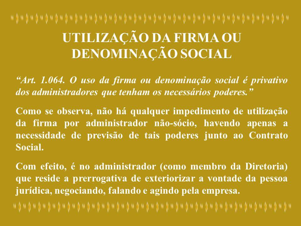 UTILIZAÇÃO DA FIRMA OU DENOMINAÇÃO SOCIAL Art. 1.064. O uso da firma ou denominação social é privativo dos administradores que tenham os necessários p