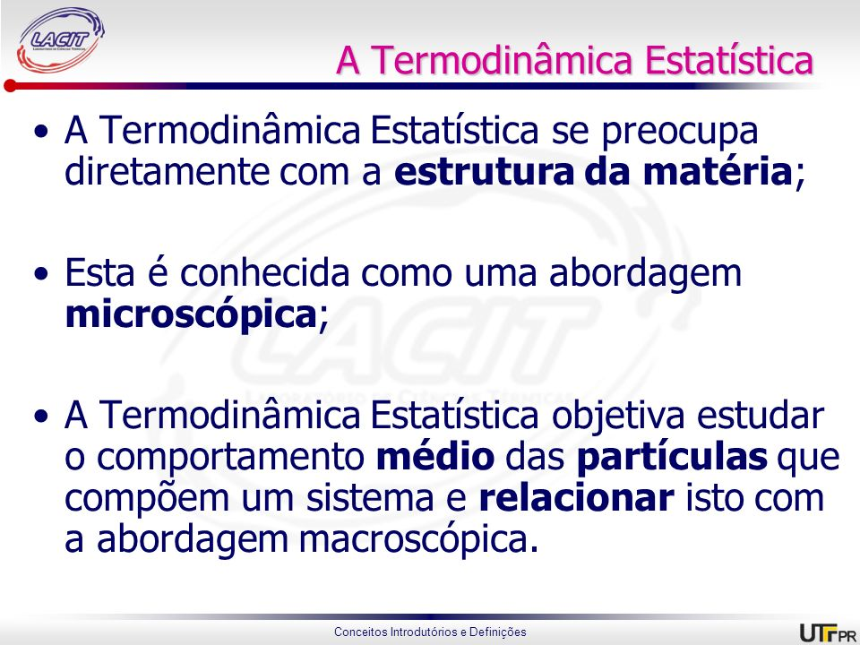 Conceitos Introdutórios e Definições A Termodinâmica Estatística A Termodinâmica Estatística se preocupa diretamente com a estrutura da matéria; Esta
