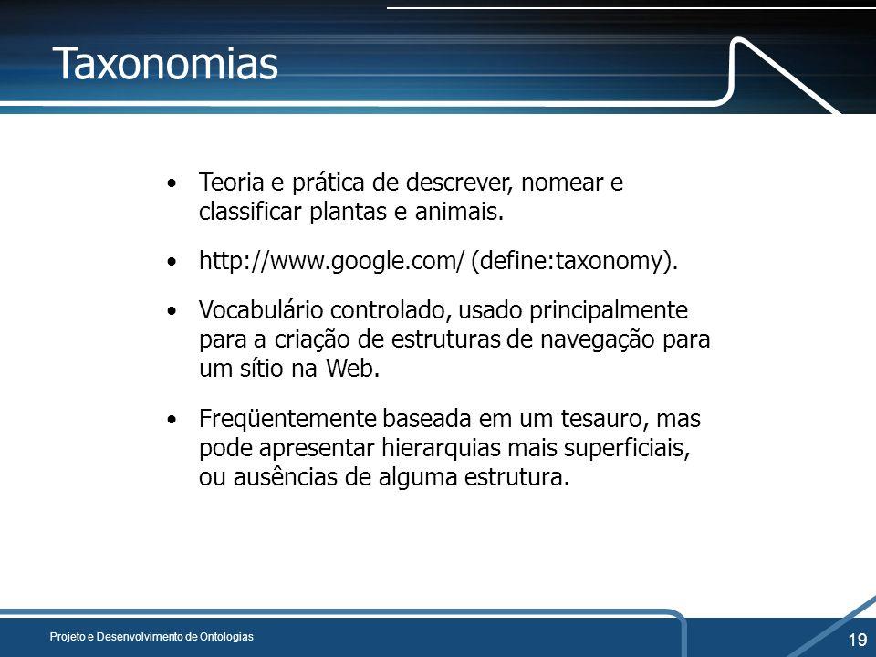 Projeto e Desenvolvimento de Ontologias 19 Taxonomias Teoria e prática de descrever, nomear e classificar plantas e animais. http://www.google.com/ (d