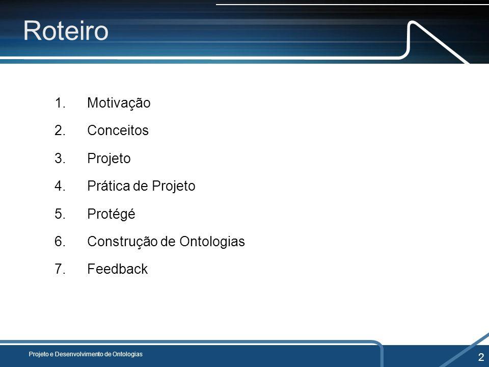Roteiro 1.Motivação 2.Conceitos 3.Projeto 4.Prática de Projeto 5.Protégé 6.Construção de Ontologias 7.Feedback Projeto e Desenvolvimento de Ontologias