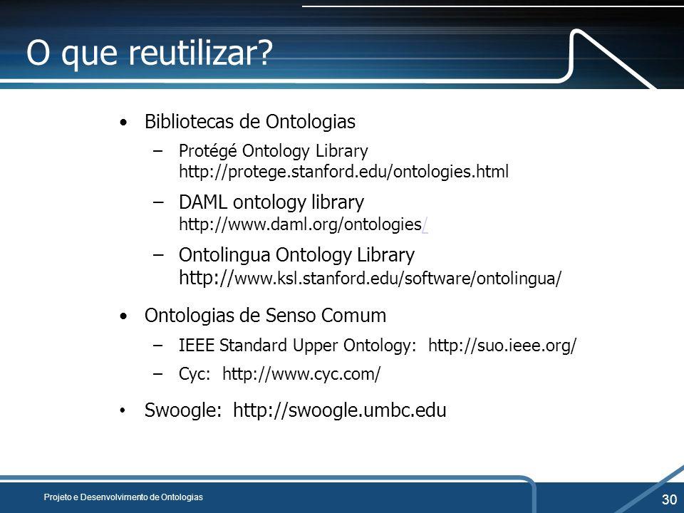 Projeto e Desenvolvimento de Ontologias 30 O que reutilizar? Bibliotecas de Ontologias –Protégé Ontology Library http://protege.stanford.edu/ontologie