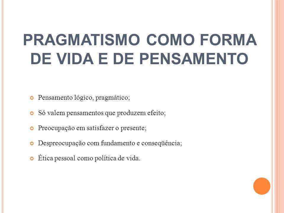 PRAGMATISMO COMO FORMA DE VIDA E DE PENSAMENTO Pensamento lógico, pragmático; Só valem pensamentos que produzem efeito; Preocupação em satisfazer o pr