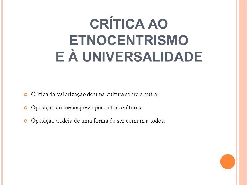 CRÍTICA AO ETNOCENTRISMO E À UNIVERSALIDADE Crítica da valorização de uma cultura sobre a outra; Oposição ao menosprezo por outras culturas; Oposição