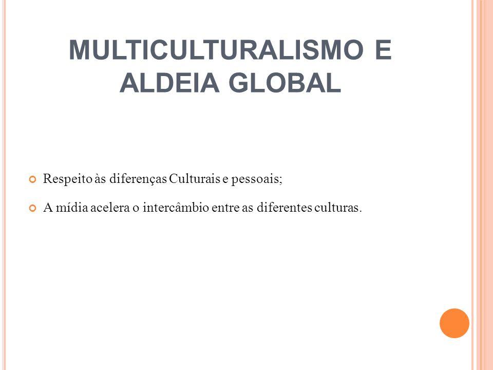 MULTICULTURALISMO E ALDEIA GLOBAL Respeito às diferenças Culturais e pessoais; A mídia acelera o intercâmbio entre as diferentes culturas.