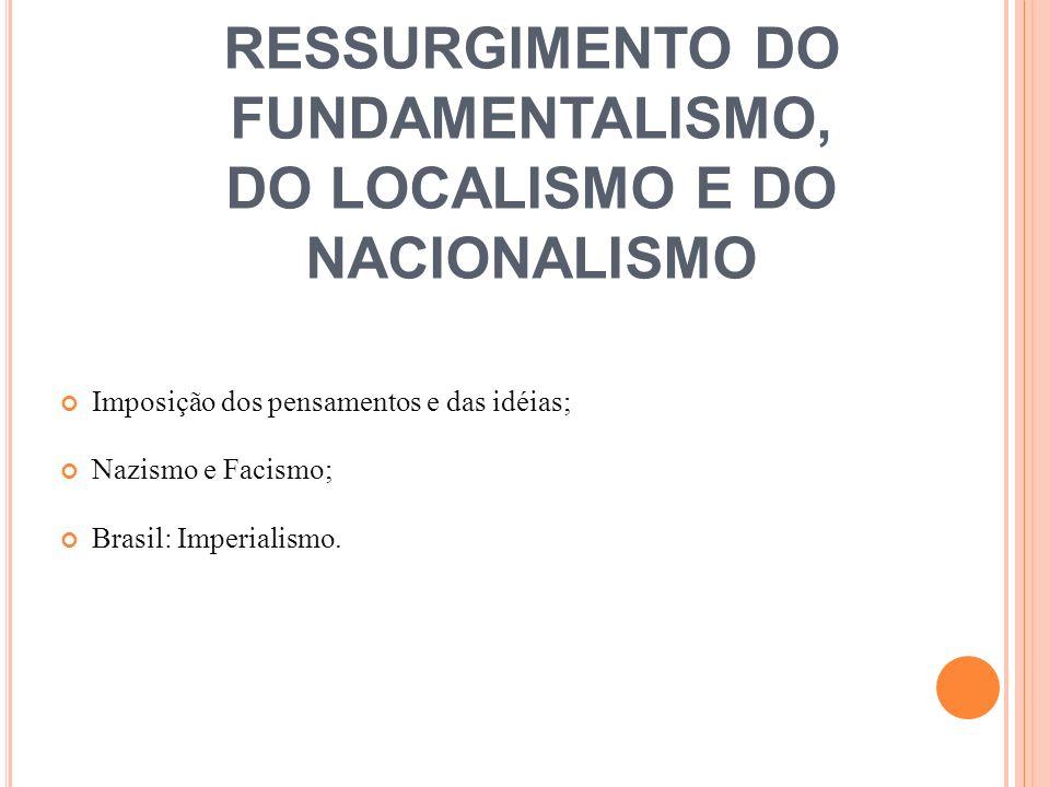RESSURGIMENTO DO FUNDAMENTALISMO, DO LOCALISMO E DO NACIONALISMO Imposição dos pensamentos e das idéias; Nazismo e Facismo; Brasil: Imperialismo.