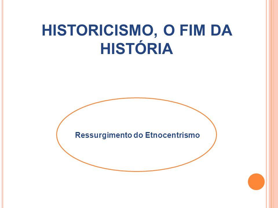 HISTORICISMO, O FIM DA HISTÓRIA Ressurgimento do Etnocentrismo