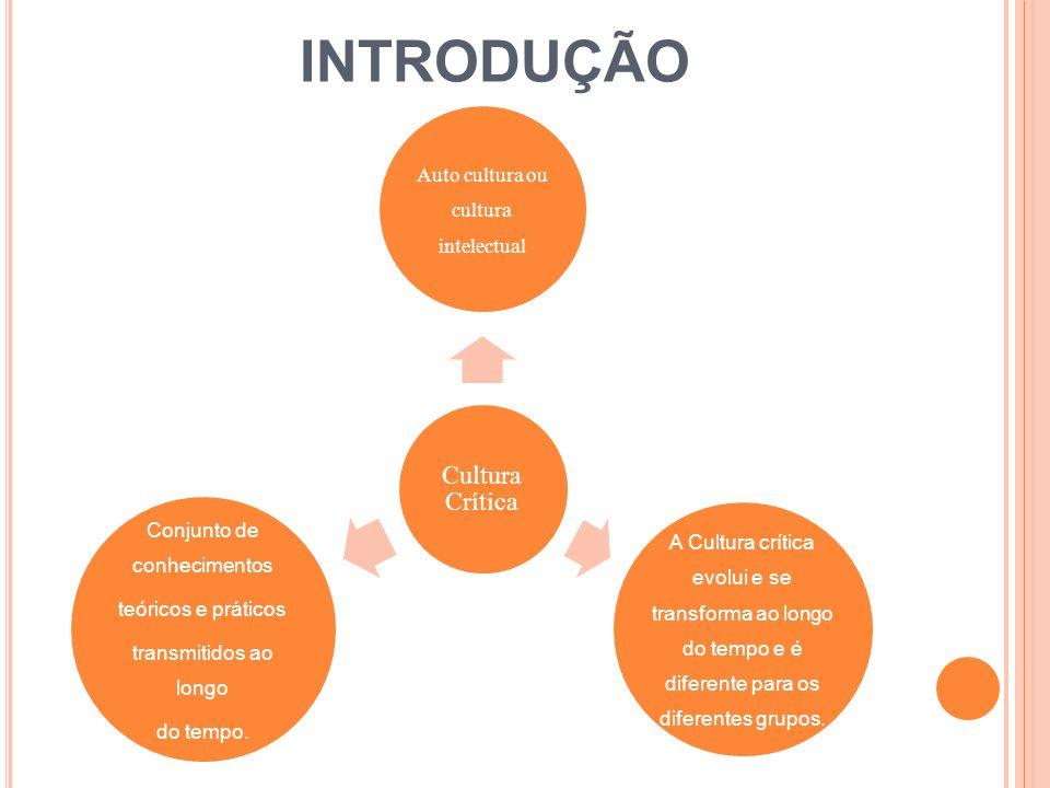 Cultura Crítica Auto cultura ou cultura intelectual A Cultura crítica evolui e se transforma ao longo do tempo e é diferente para os diferentes grupos