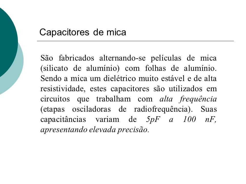 Capacitores de mica São fabricados alternando-se películas de mica (silicato de alumínio) com folhas de alumínio. Sendo a mica um dielétrico muito est