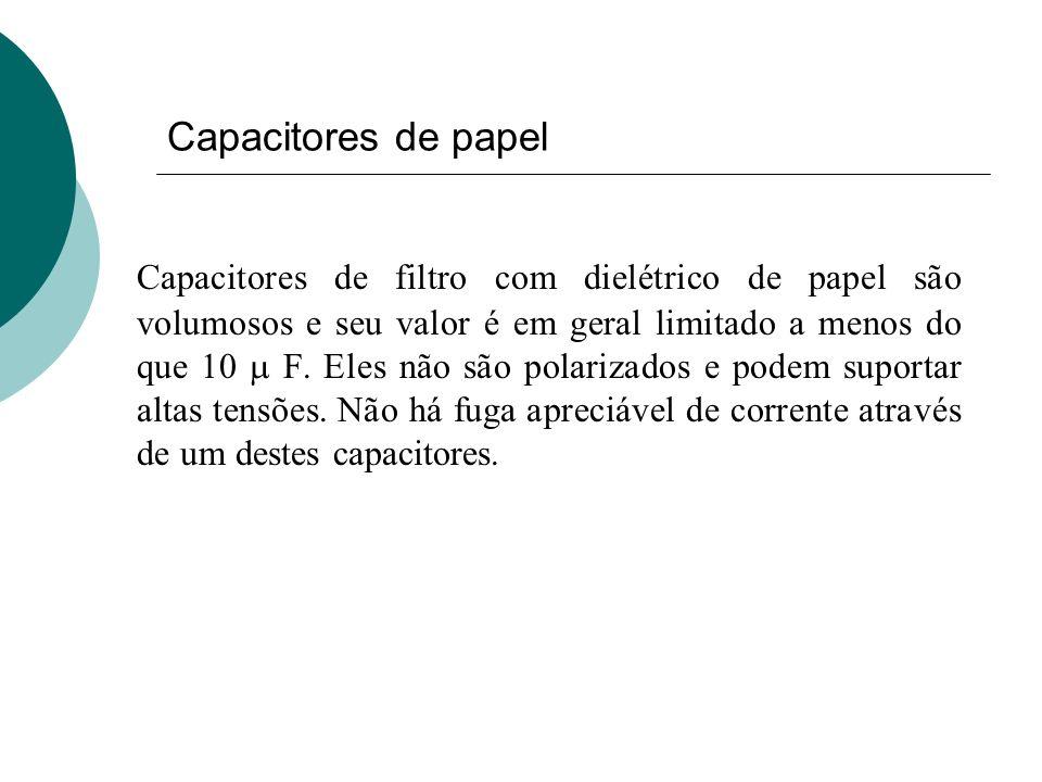 Capacitores de papel Capacitores de filtro com dielétrico de papel são volumosos e seu valor é em geral limitado a menos do que 10 F. Eles não são pol