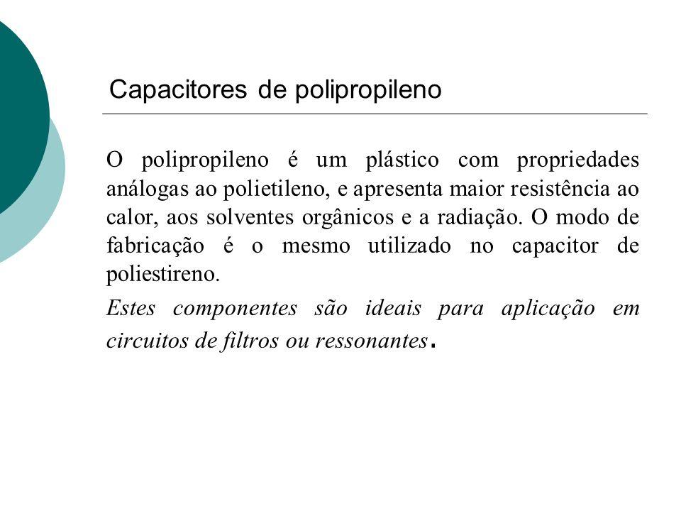 Capacitores de polipropileno O polipropileno é um plástico com propriedades análogas ao polietileno, e apresenta maior resistência ao calor, aos solve