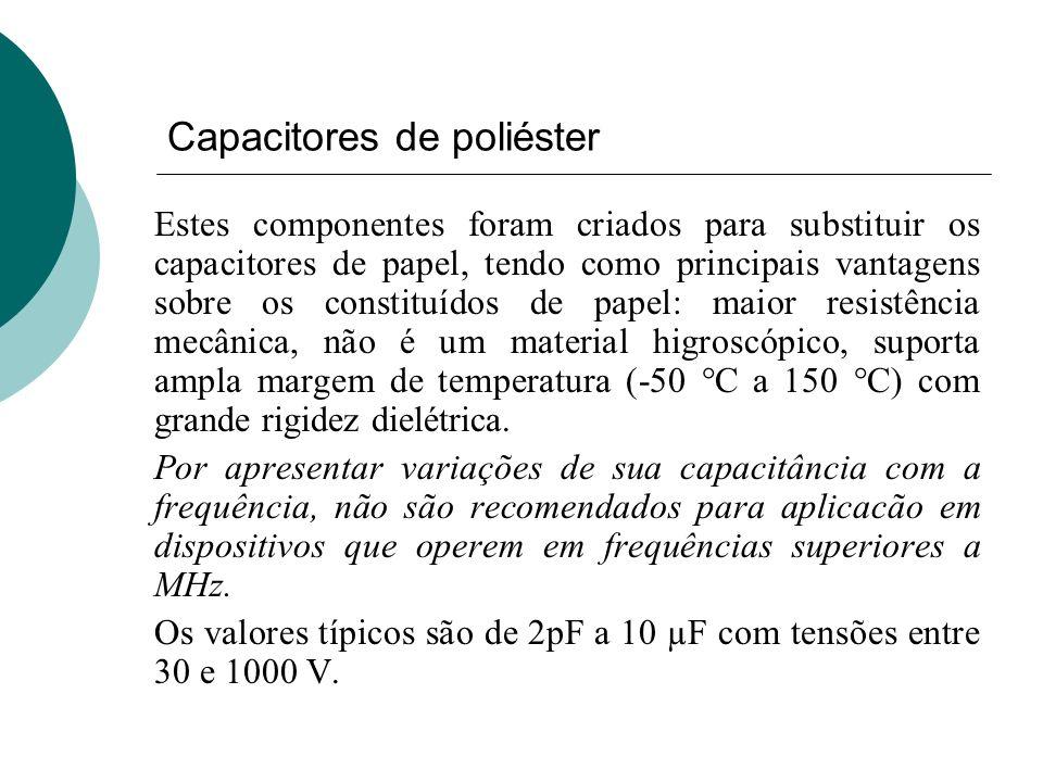 Capacitores de poliéster Estes componentes foram criados para substituir os capacitores de papel, tendo como principais vantagens sobre os constituído