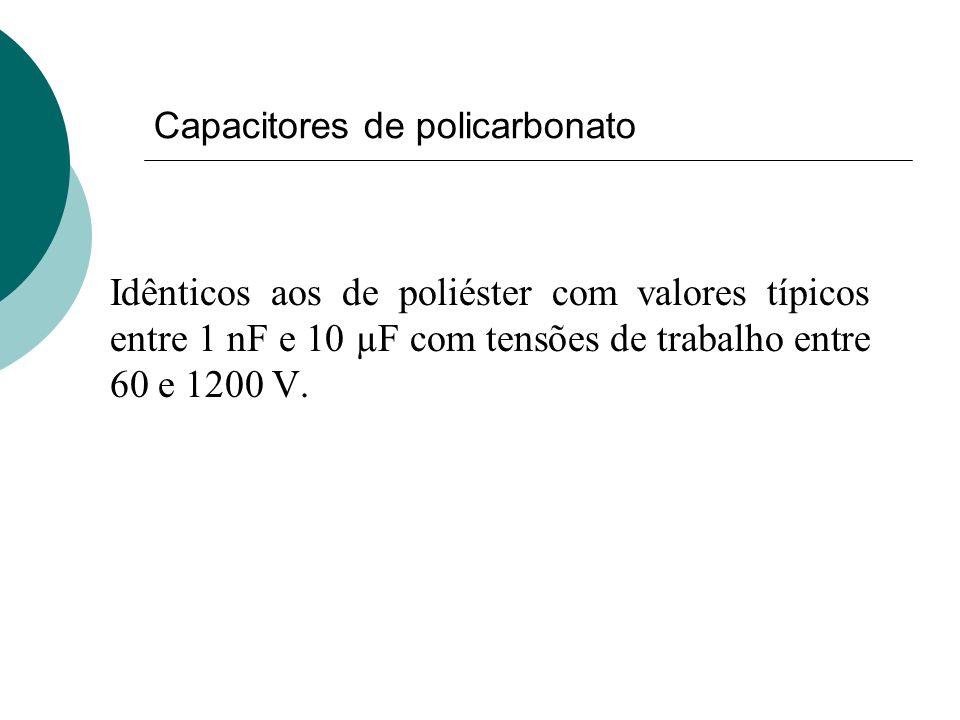Capacitores de policarbonato Idênticos aos de poliéster com valores típicos entre 1 nF e 10 µF com tensões de trabalho entre 60 e 1200 V.