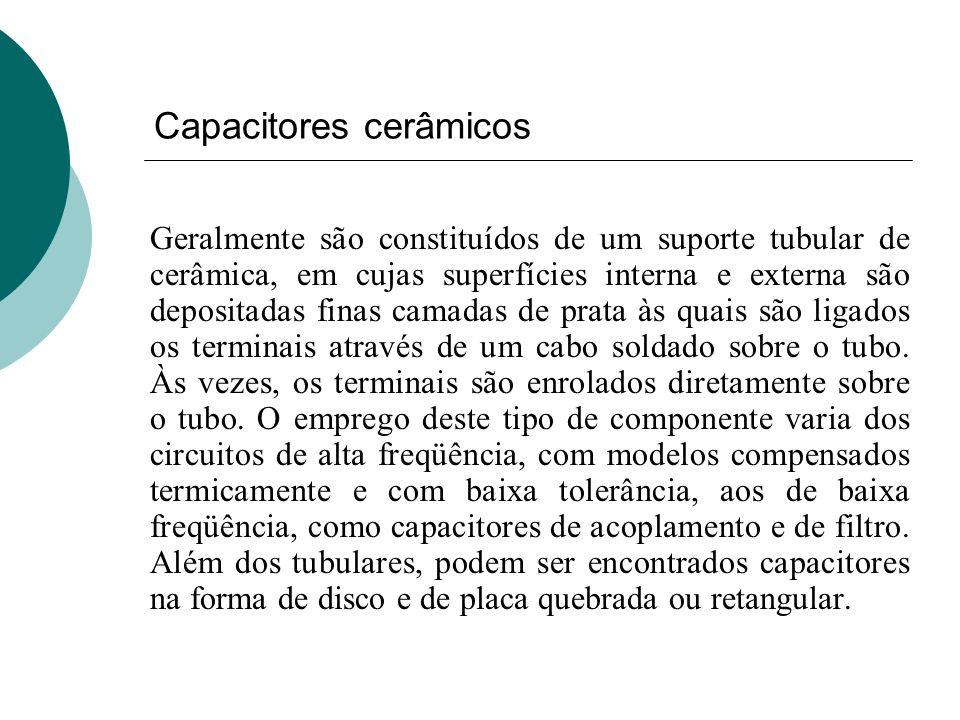 Capacitores cerâmicos Geralmente são constituídos de um suporte tubular de cerâmica, em cujas superfícies interna e externa são depositadas finas cama