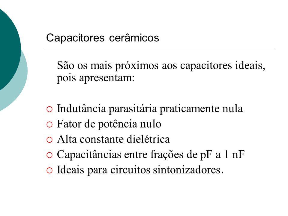 Capacitores cerâmicos São os mais próximos aos capacitores ideais, pois apresentam: Indutância parasitária praticamente nula Fator de potência nulo Al