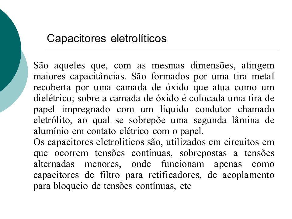 Capacitores eletrolíticos São aqueles que, com as mesmas dimensões, atingem maiores capacitâncias. São formados por uma tira metal recoberta por uma c