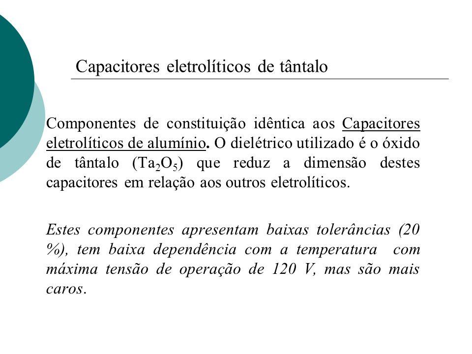 Capacitores eletrolíticos de tântalo Componentes de constituição idêntica aos Capacitores eletrolíticos de alumínio. O dielétrico utilizado é o óxido