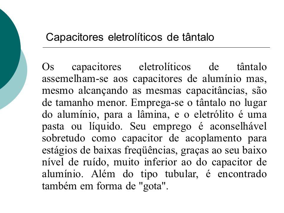 Capacitores eletrolíticos de tântalo Os capacitores eletrolíticos de tântalo assemelham-se aos capacitores de alumínio mas, mesmo alcançando as mesmas