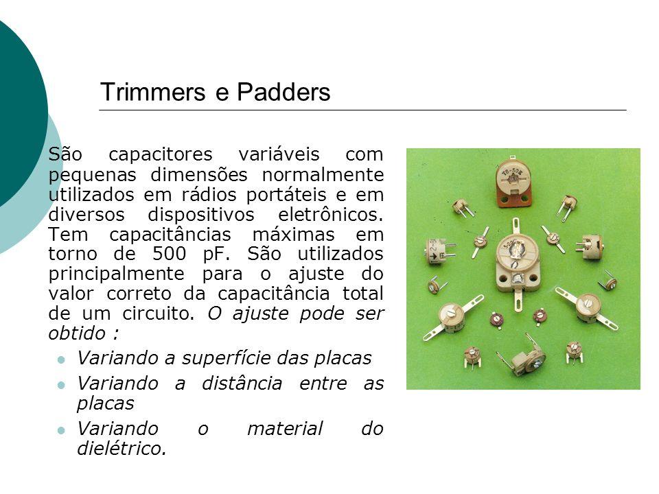 Trimmers e Padders São capacitores variáveis com pequenas dimensões normalmente utilizados em rádios portáteis e em diversos dispositivos eletrônicos.