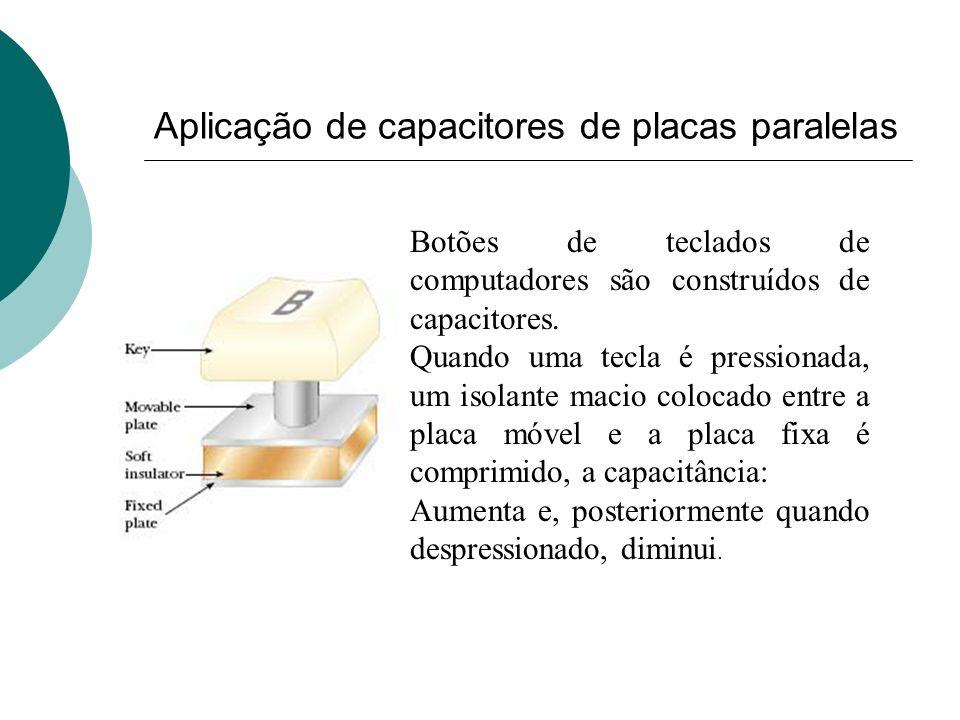 Aplicação de capacitores de placas paralelas Botões de teclados de computadores são construídos de capacitores. Quando uma tecla é pressionada, um iso