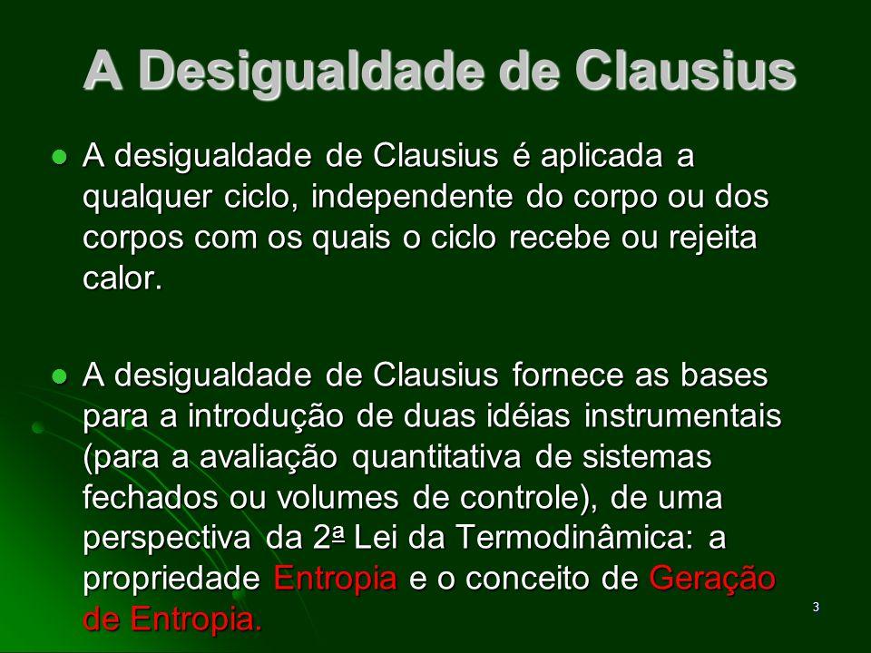 4 A Desigualdade de Clausius A desigualdade de Clausius estabelece que, para qualquer ciclo termodinâmico: A desigualdade de Clausius estabelece que, para qualquer ciclo termodinâmico: Onde (δQ) representa o calor transferido através de uma parte da fronteira (boundary) do sistema, durante uma porção do ciclo e T é a temperatura absoluta daquela parte da fronteira.