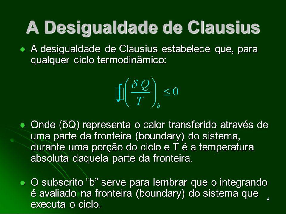 5 A Desigualdade de Clausius O símbolo significa que a integral precisa ser avaliada em todas as partes da fronteira do sistema e no ciclo completo.