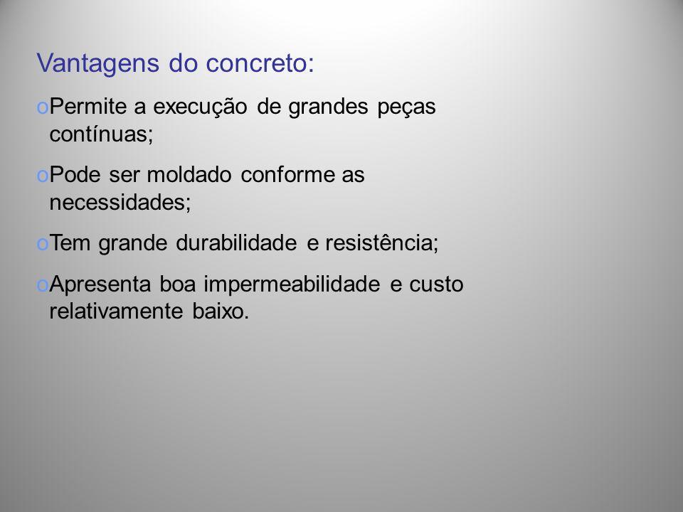 Vantagens do concreto: oPermite a execução de grandes peças contínuas; oPode ser moldado conforme as necessidades; oTem grande durabilidade e resistên