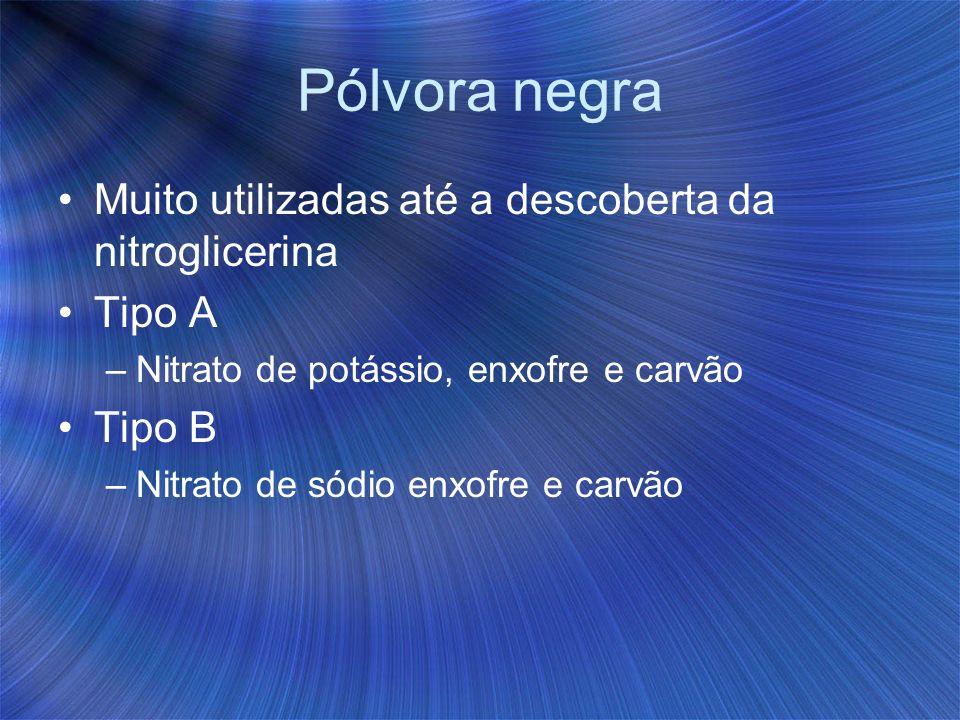 Pólvora negra Muito utilizadas até a descoberta da nitroglicerina Tipo A –Nitrato de potássio, enxofre e carvão Tipo B –Nitrato de sódio enxofre e car