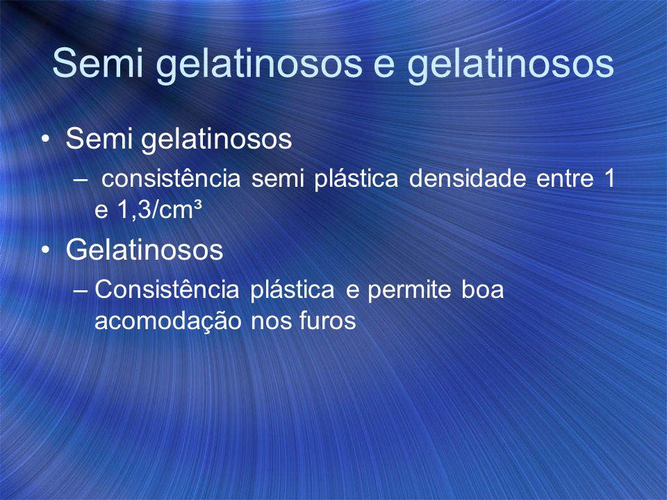 Semi gelatinosos e gelatinosos Semi gelatinosos – consistência semi plástica densidade entre 1 e 1,3/cm³ Gelatinosos –Consistência plástica e permite