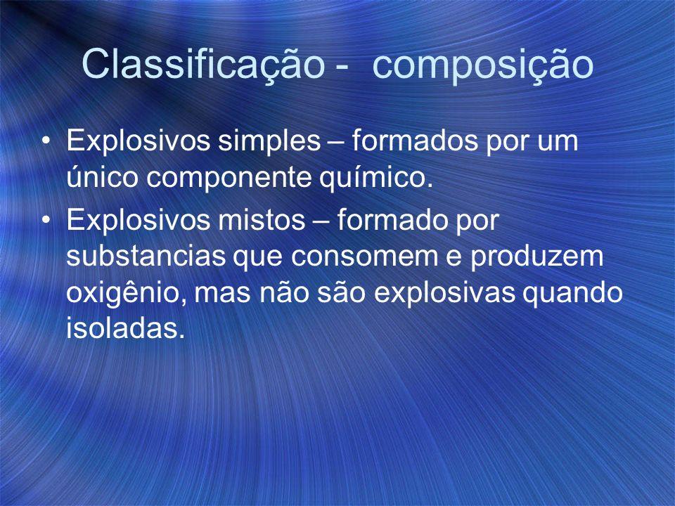 Classificação - composição Explosivos simples – formados por um único componente químico. Explosivos mistos – formado por substancias que consomem e p