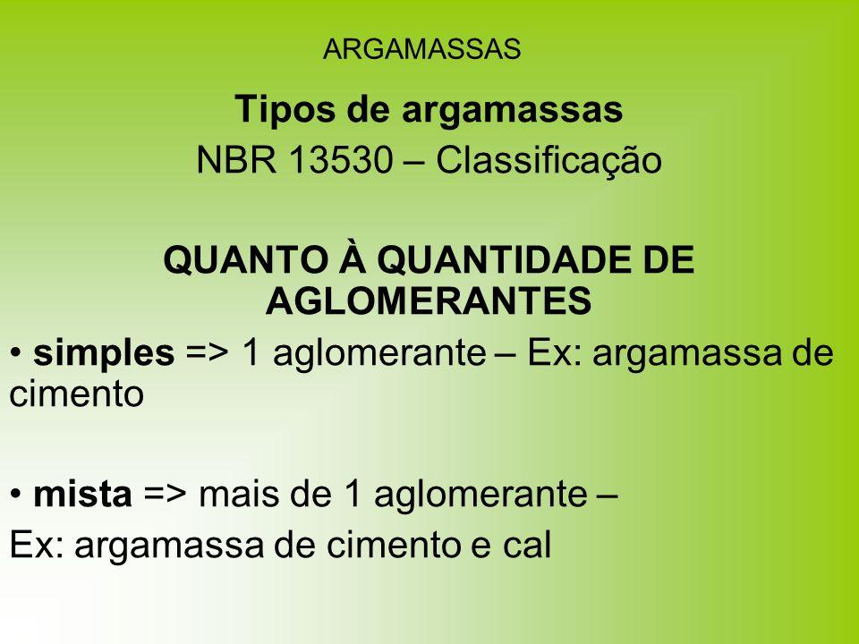 ARGAMASSAS Tipos de argamassas NBR 13530 – Classificação QUANTO À QUANTIDADE DE AGLOMERANTES simples => 1 aglomerante – Ex: argamassa de cimento mista