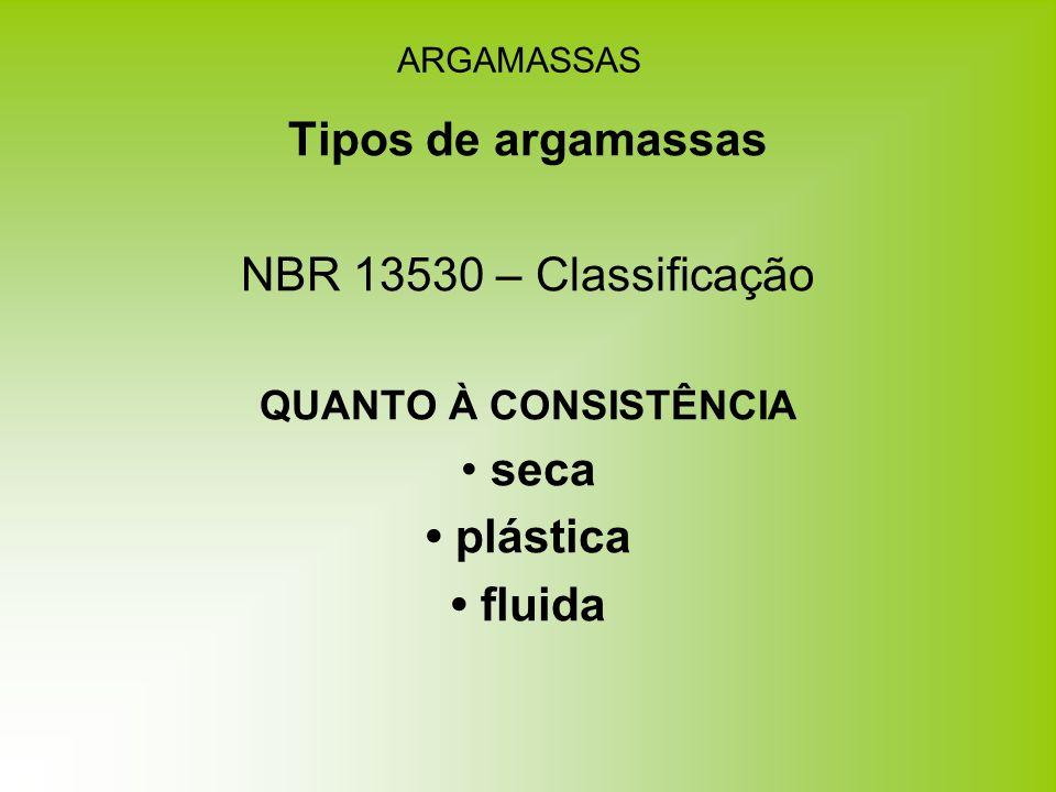 ARGAMASSAS Tipos de argamassas NBR 13530 – Classificação QUANTO À CONSISTÊNCIA seca plástica fluida