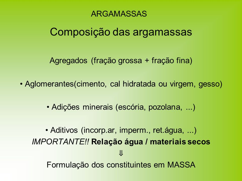 ARGAMASSAS Composição das argamassas Agregados (fração grossa + fração fina) Aglomerantes(cimento, cal hidratada ou virgem, gesso) Adições minerais (e