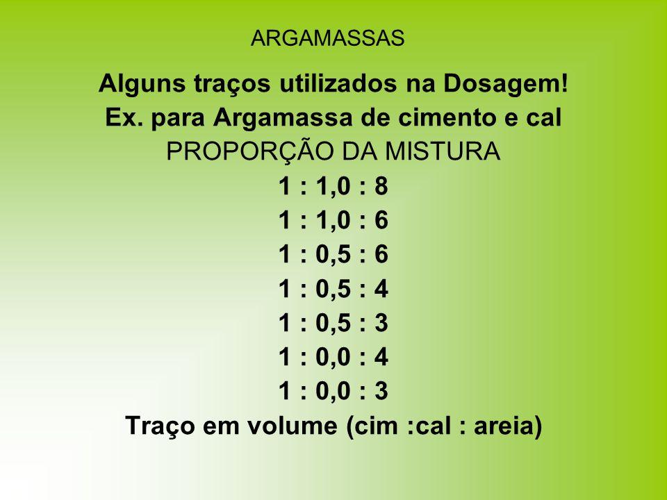 ARGAMASSAS Alguns traços utilizados na Dosagem! Ex. para Argamassa de cimento e cal PROPORÇÃO DA MISTURA 1 : 1,0 : 8 1 : 1,0 : 6 1 : 0,5 : 6 1 : 0,5 :