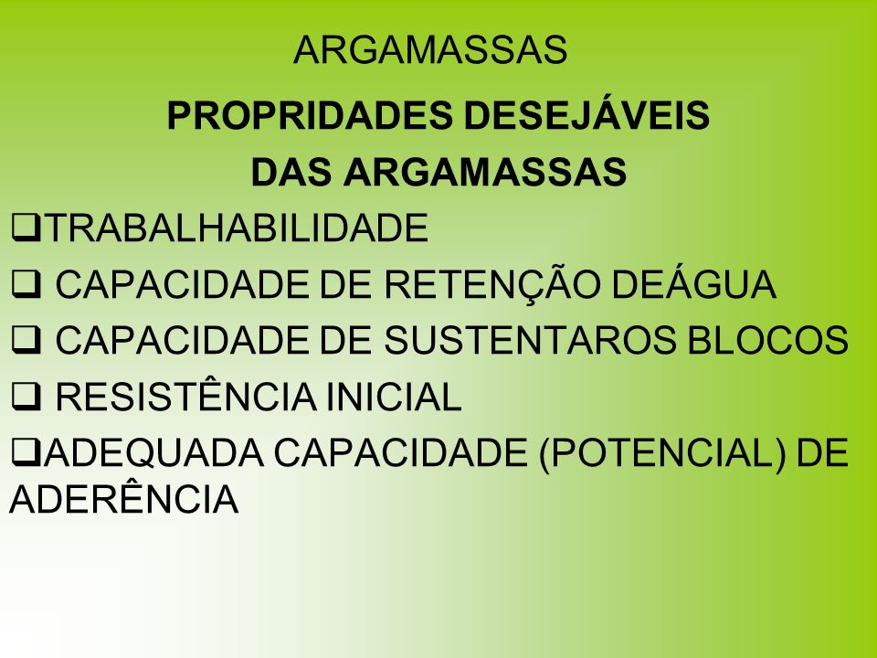 ARGAMASSAS PROPRIDADES DESEJÁVEIS DAS ARGAMASSAS TRABALHABILIDADE CAPACIDADE DE RETENÇÃO DEÁGUA CAPACIDADE DE SUSTENTAROS BLOCOS RESISTÊNCIA INICIAL A
