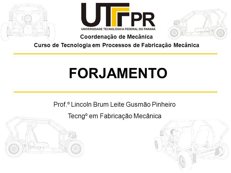 Prof.º Lincoln Brum Leite Gusmão Pinheiro Tecngº em Fabricação Mecânica FORJAMENTO Coordenação de Mecânica Curso de Tecnologia em Processos de Fabrica