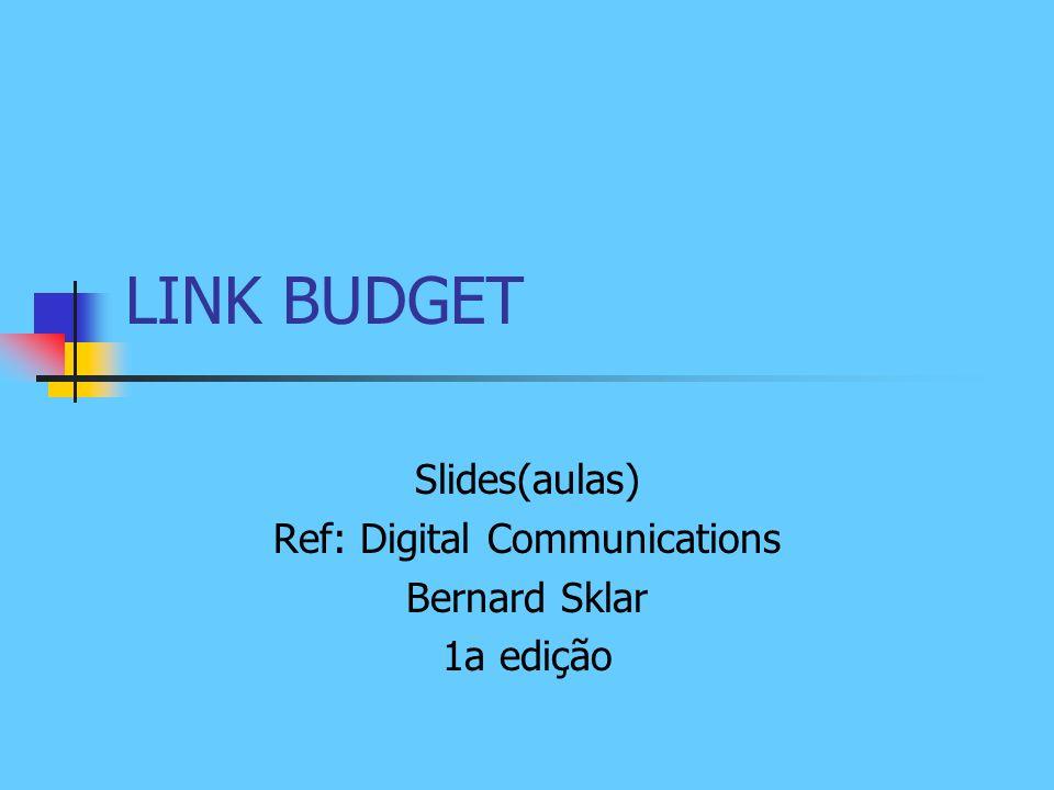 LINK BUDGET Slides(aulas) Ref: Digital Communications Bernard Sklar 1a edição