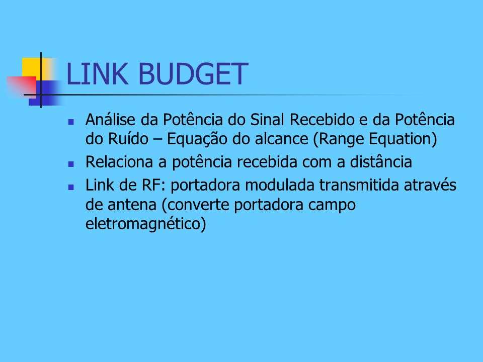 LINK BUDGET Análise da Potência do Sinal Recebido e da Potência do Ruído – Equação do alcance (Range Equation) Relaciona a potência recebida com a dis