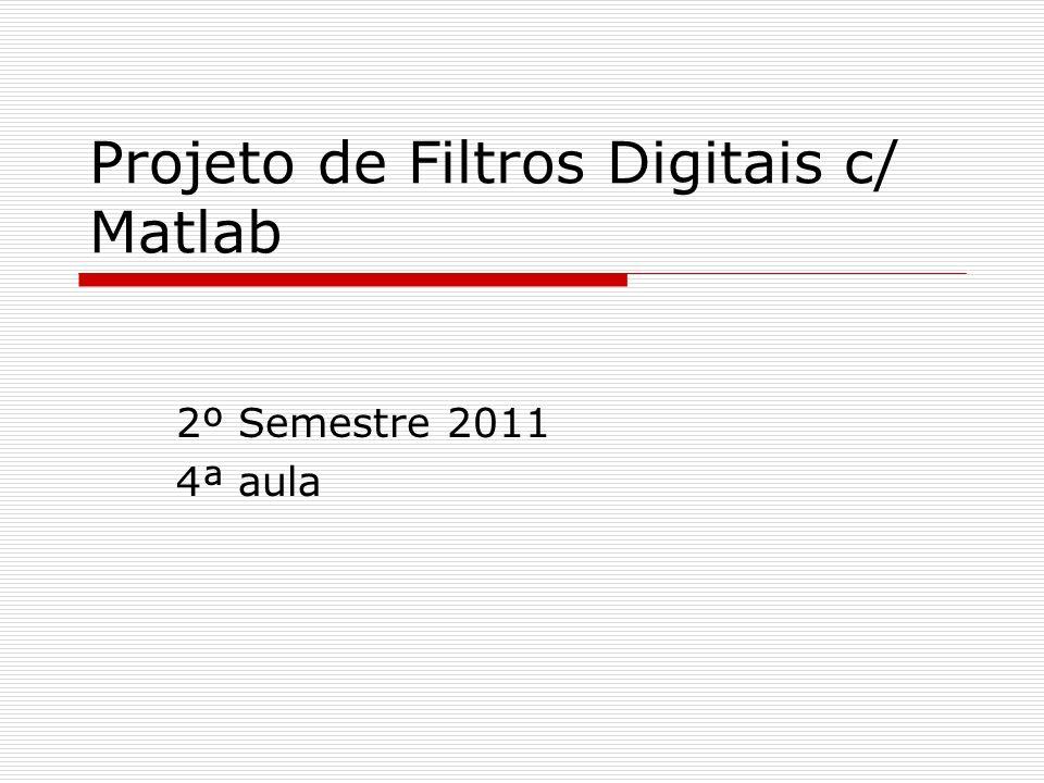 Projeto de Filtros Digitais c/ Matlab 2º Semestre 2011 4ª aula