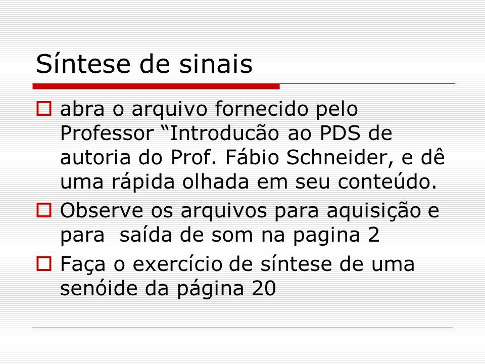Síntese de sinais abra o arquivo fornecido pelo Professor Introducão ao PDS de autoria do Prof. Fábio Schneider, e dê uma rápida olhada em seu conteúd